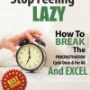 Stop Being Lazy: How To Break The Procrastination Cycle Once & For All & Excel